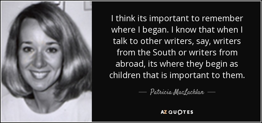 I think its important to remember where I began. I know that when I talk to other writers, say, writers from the South or writers from abroad, its where they begin as children that is important to them. - Patricia MacLachlan