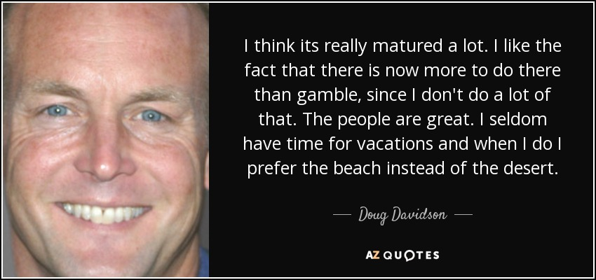 I think its really matured a lot. I like the fact that there is now more to do there than gamble, since I don't do a lot of that. The people are great. I seldom have time for vacations and when I do I prefer the beach instead of the desert. - Doug Davidson