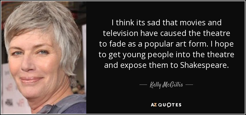 I think its sad that movies and television have caused the theatre to fade as a popular art form. I hope to get young people into the theatre and expose them to Shakespeare. - Kelly McGillis