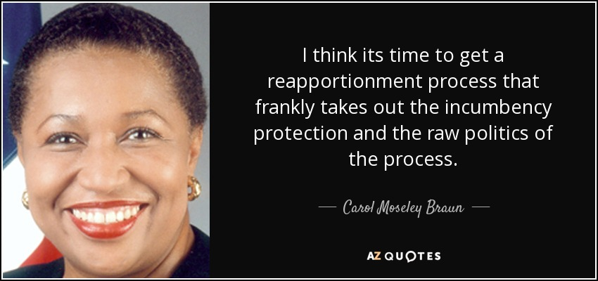 I think its time to get a reapportionment process that frankly takes out the incumbency protection and the raw politics of the process. - Carol Moseley Braun