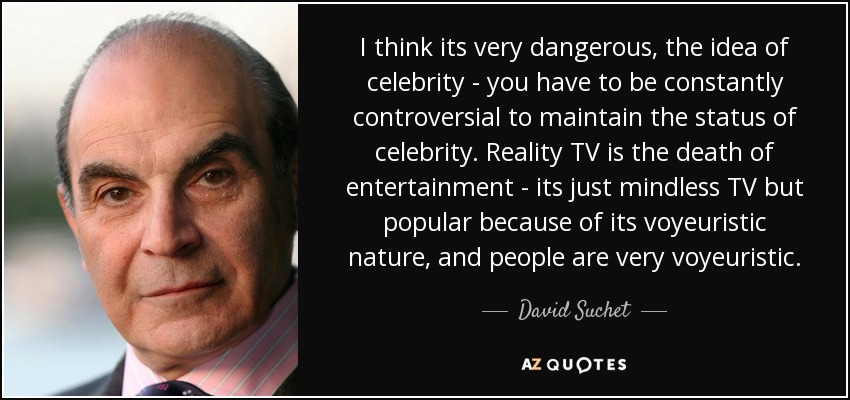 I think its very dangerous, the idea of celebrity - you have to be constantly controversial to maintain the status of celebrity. Reality TV is the death of entertainment - its just mindless TV but popular because of its voyeuristic nature, and people are very voyeuristic. - David Suchet