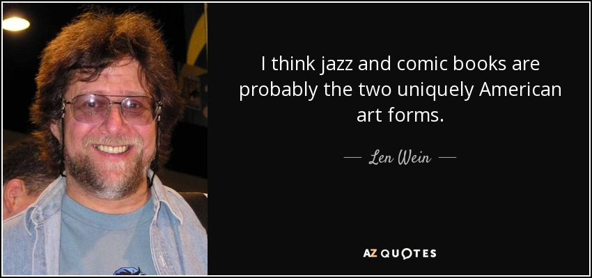 I think jazz and comic books are probably the two uniquely American art forms. - Len Wein