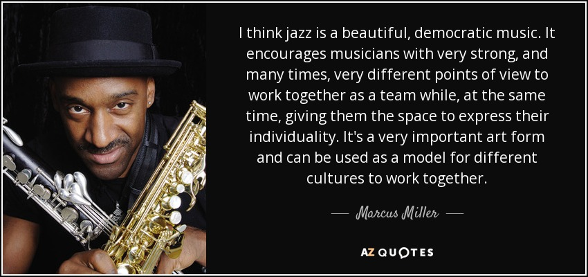 I think jazz is a beautiful, democratic music. It encourages musicians with very strong, and many times, very different points of view to work together as a team while, at the same time, giving them the space to express their individuality. It's a very important art form and can be used as a model for different cultures to work together. - Marcus Miller