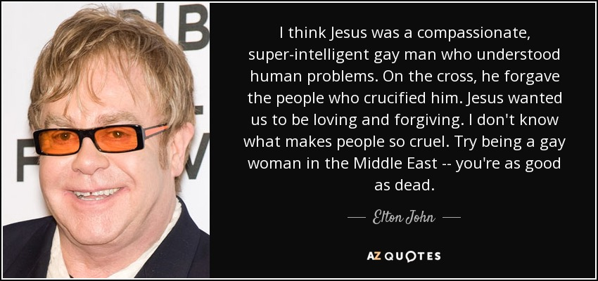 I think Jesus was a compassionate, super-intelligent gay man who understood human problems. On the cross, he forgave the people who crucified him. Jesus wanted us to be loving and forgiving. I don't know what makes people so cruel. Try being a gay woman in the Middle East -- you're as good as dead. - Elton John