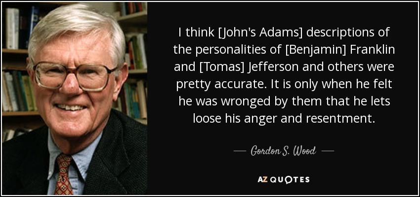 I think [John's Adams] descriptions of the personalities of [Benjamin] Franklin and [Tomas] Jefferson and others were pretty accurate. It is only when he felt he was wronged by them that he lets loose his anger and resentment. - Gordon S. Wood