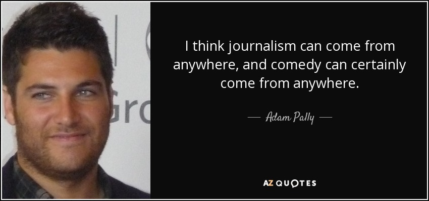 I think journalism can come from anywhere, and comedy can certainly come from anywhere. - Adam Pally