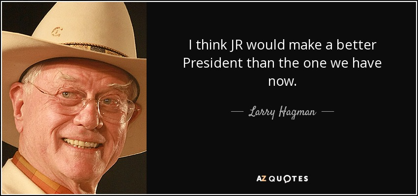 I think JR would make a better President than the one we have now. - Larry Hagman