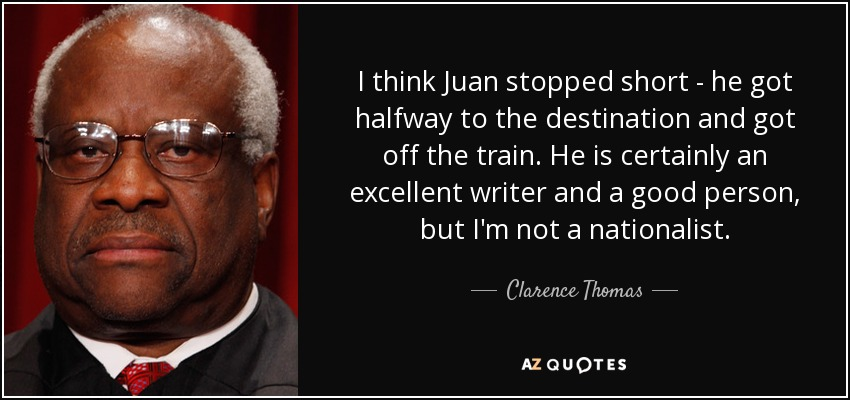 I think Juan stopped short - he got halfway to the destination and got off the train. He is certainly an excellent writer and a good person, but I'm not a nationalist. - Clarence Thomas