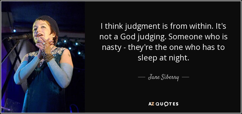 I think judgment is from within. It's not a God judging. Someone who is nasty - they're the one who has to sleep at night. - Jane Siberry