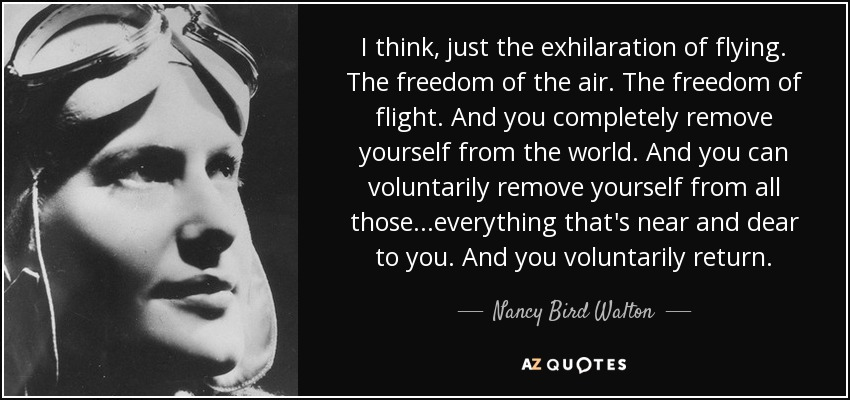I think, just the exhilaration of flying. The freedom of the air. The freedom of flight. And you completely remove yourself from the world. And you can voluntarily remove yourself from all those...everything that's near and dear to you. And you voluntarily return. - Nancy Bird Walton