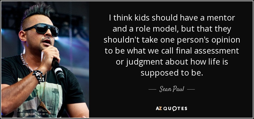 I think kids should have a mentor and a role model, but that they shouldn't take one person's opinion to be what we call final assessment or judgment about how life is supposed to be. - Sean Paul