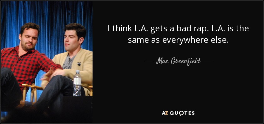 I think L.A. gets a bad rap. L.A. is the same as everywhere else. - Max Greenfield