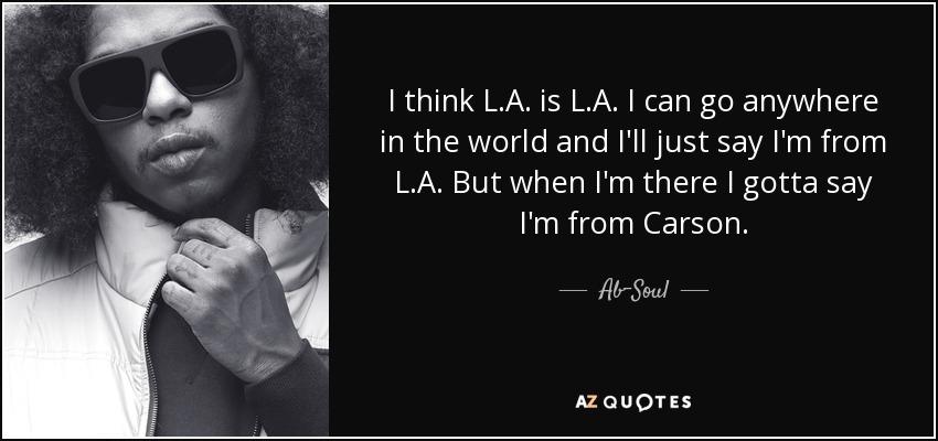 I think L.A. is L.A. I can go anywhere in the world and I'll just say I'm from L.A. But when I'm there I gotta say I'm from Carson. - Ab-Soul