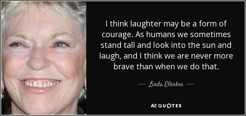 I think laughter may be a form of courage As humans we sometimes stand tall and look into the sun and laugh, and I think we are never more brave than when we do that. - Linda Ellerbee