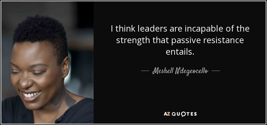 I think leaders are incapable of the strength that passive resistance entails. - Meshell Ndegeocello