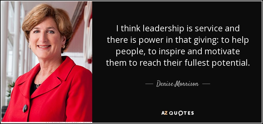 I think leadership is service and there is power in that giving: to help people, to inspire and motivate them to reach their fullest potential. - Denise Morrison