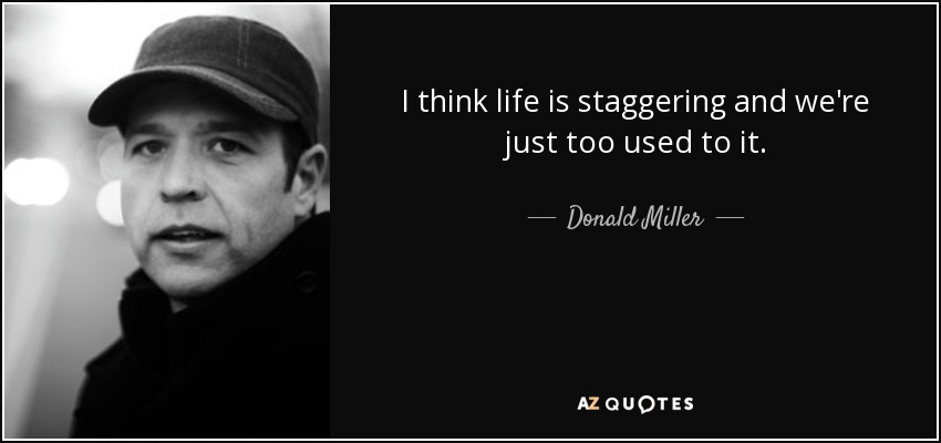 I think life is staggering and we're just too used to it. - Donald Miller