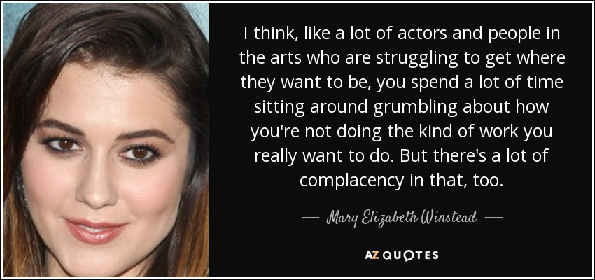 I think, like a lot of actors and people in the arts who are struggling to get where they want to be, you spend a lot of time sitting around grumbling about how you're not doing the kind of work you really want to do. But there's a lot of complacency in that, too. - Mary Elizabeth Winstead