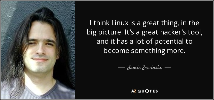 I think Linux is a great thing, in the big picture. It's a great hacker's tool, and it has a lot of potential to become something more. - Jamie Zawinski
