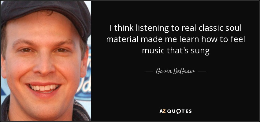 I think listening to real classic soul material made me learn how to feel music that's sung - Gavin DeGraw