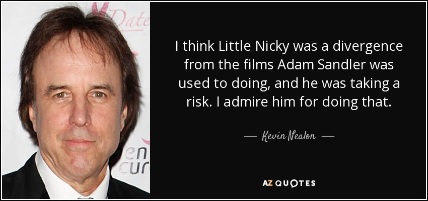 I think Little Nicky was a divergence from the films Adam Sandler was used to doing, and he was taking a risk. I admire him for doing that. - Kevin Nealon