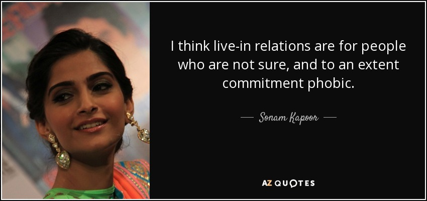 I think live-in relations are for people who are not sure, and to an extent commitment phobic. - Sonam Kapoor
