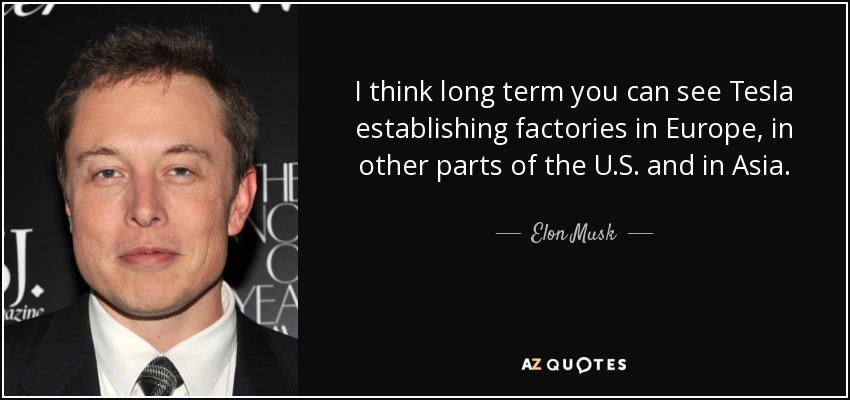 I think long term you can see Tesla establishing factories in Europe, in other parts of the U.S. and in Asia. - Elon Musk