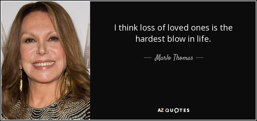 I think loss of loved ones is the hardest blow in life. - Marlo Thomas