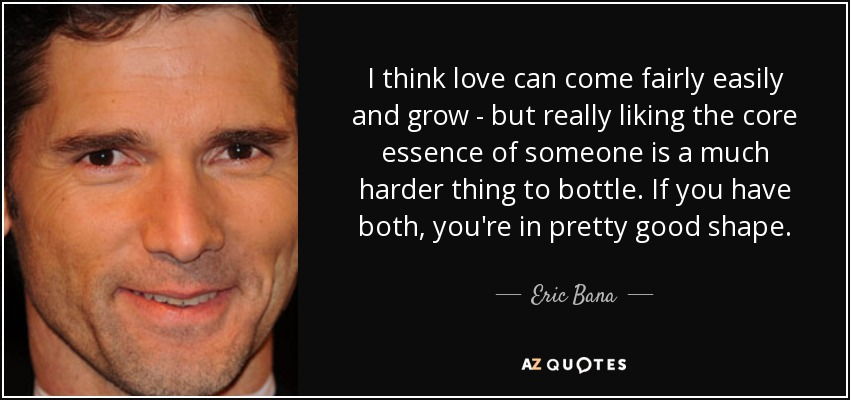 I think love can come fairly easily and grow - but really liking the core essence of someone is a much harder thing to bottle. If you have both, you're in pretty good shape. - Eric Bana