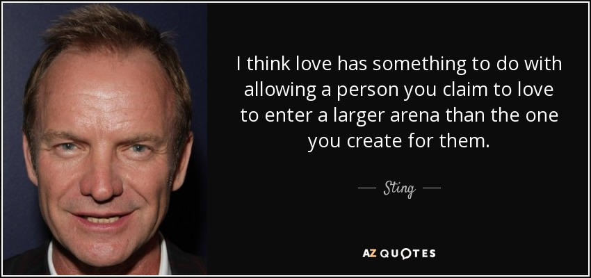I think love has something to do with allowing a person you claim to love to enter a larger arena than the one you create for them. - Sting