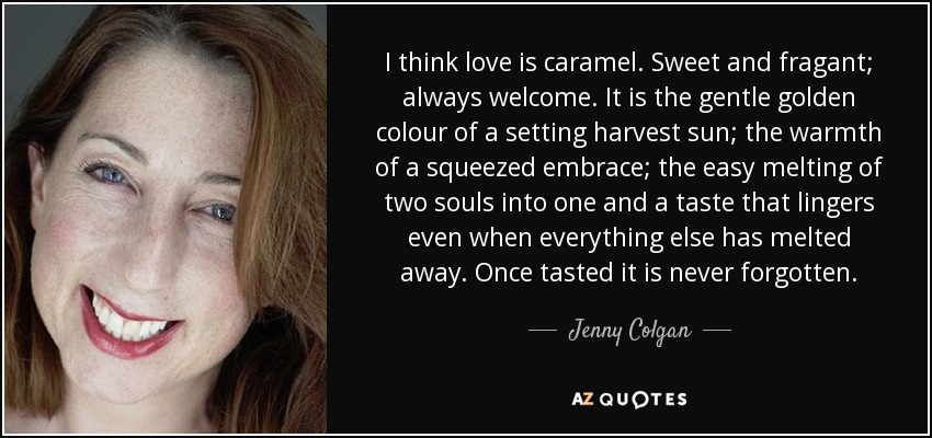 I think love is caramel. Sweet and fragant; always welcome. It is the gentle golden colour of a setting harvest sun; the warmth of a squeezed embrace; the easy melting of two souls into one and a taste that lingers even when everything else has melted away. Once tasted it is never forgotten. - Jenny Colgan