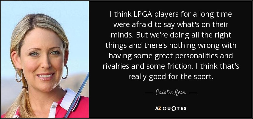 I think LPGA players for a long time were afraid to say what's on their minds. But we're doing all the right things and there's nothing wrong with having some great personalities and rivalries and some friction. I think that's really good for the sport. - Cristie Kerr