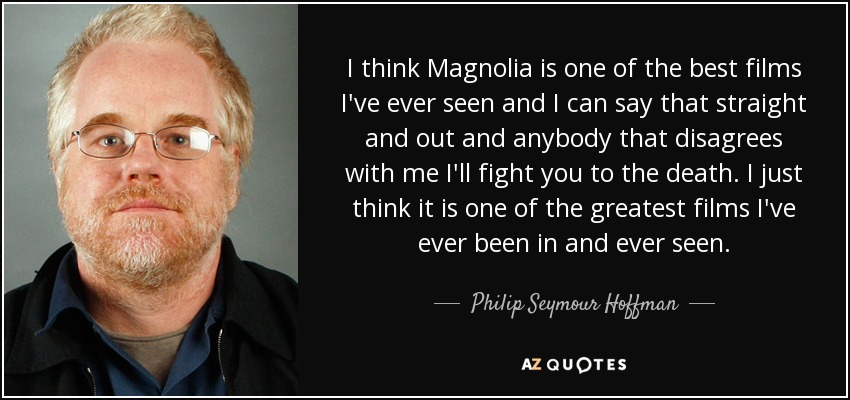 I think Magnolia is one of the best films I've ever seen and I can say that straight and out and anybody that disagrees with me I'll fight you to the death. I just think it is one of the greatest films I've ever been in and ever seen. - Philip Seymour Hoffman