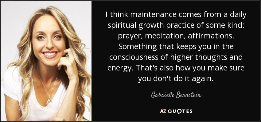 I think maintenance comes from a daily spiritual growth practice of some kind: prayer, meditation, affirmations. Something that keeps you in the consciousness of higher thoughts and energy. That's also how you make sure you don't do it again. - Gabrielle Bernstein