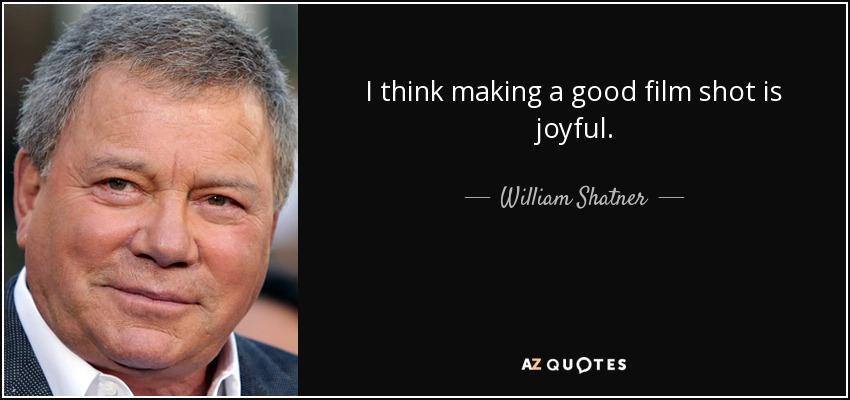 I think making a good film shot is joyful. - William Shatner