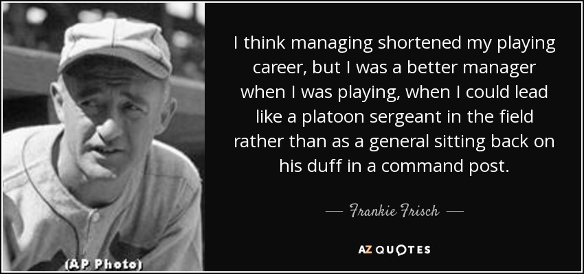 I think managing shortened my playing career, but I was a better manager when I was playing, when I could lead like a platoon sergeant in the field rather than as a general sitting back on his duff in a command post. - Frankie Frisch