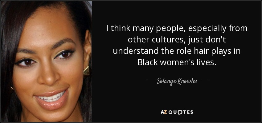 I think many people, especially from other cultures, just don't understand the role hair plays in Black women's lives. - Solange Knowles