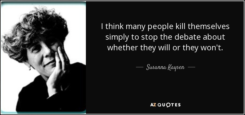 I think many people kill themselves simply to stop the debate about whether they will or they won't. - Susanna Kaysen