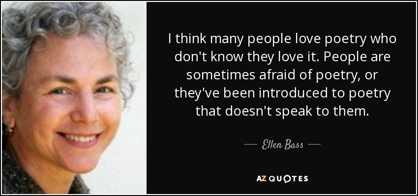 I think many people love poetry who don't know they love it. People are sometimes afraid of poetry, or they've been introduced to poetry that doesn't speak to them. - Ellen Bass