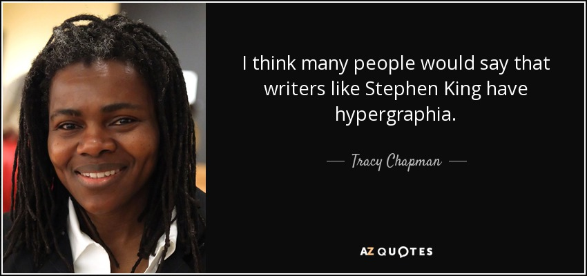 I think many people would say that writers like Stephen King have hypergraphia. - Tracy Chapman