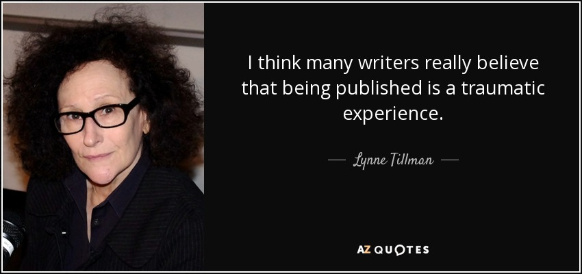 I think many writers really believe that being published is a traumatic experience. - Lynne Tillman