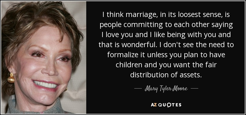I think marriage, in its loosest sense, is people committing to each other saying I love you and I like being with you and that is wonderful. I don't see the need to formalize it unless you plan to have children and you want the fair distribution of assets. - Mary Tyler Moore