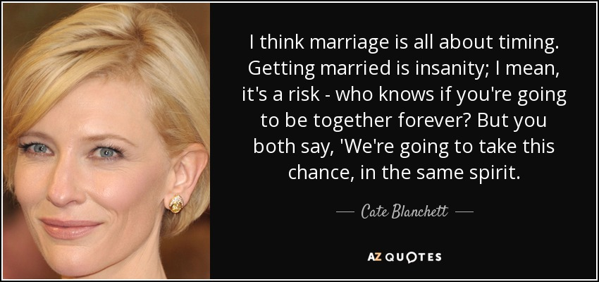 I think marriage is all about timing. Getting married is insanity; I mean, it's a risk - who knows if you're going to be together forever? But you both say, 'We're going to take this chance, in the same spirit. - Cate Blanchett