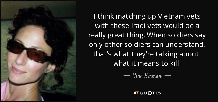 I think matching up Vietnam vets with these Iraqi vets would be a really great thing. When soldiers say only other soldiers can understand, that's what they're talking about: what it means to kill. - Nina Berman