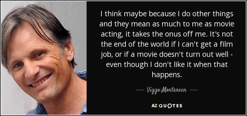 I think maybe because I do other things and they mean as much to me as movie acting, it takes the onus off me. It's not the end of the world if I can't get a film job, or if a movie doesn't turn out well - even though I don't like it when that happens. - Viggo Mortensen