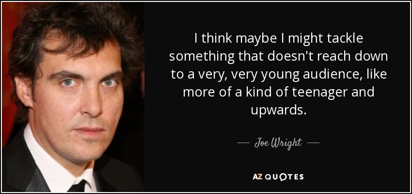 I think maybe I might tackle something that doesn't reach down to a very, very young audience, like more of a kind of teenager and upwards. - Joe Wright