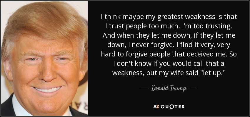 I think maybe my greatest weakness is that I trust people too much. I'm too trusting. And when they let me down, if they let me down, I never forgive. I find it very, very hard to forgive people that deceived me. So I don't know if you would call that a weakness, but my wife said