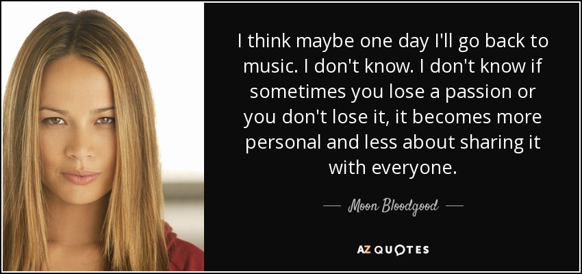 I think maybe one day I'll go back to music. I don't know. I don't know if sometimes you lose a passion or you don't lose it, it becomes more personal and less about sharing it with everyone. - Moon Bloodgood