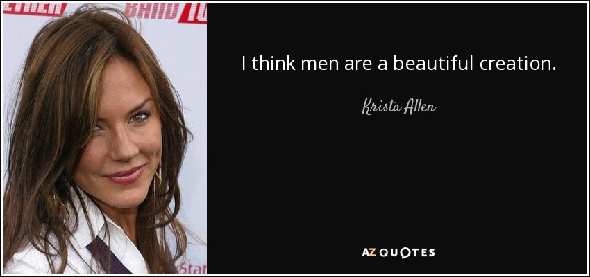 I think men are a beautiful creation. - Krista Allen