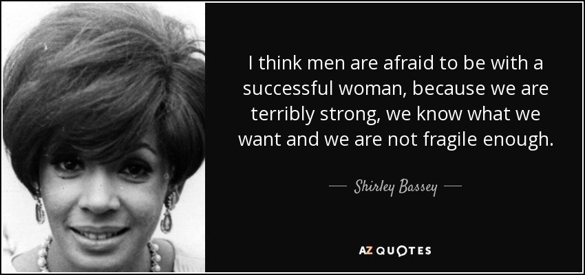 I think men are afraid to be with a successful woman, because we are terribly strong, we know what we want and we are not fragile enough. - Shirley Bassey